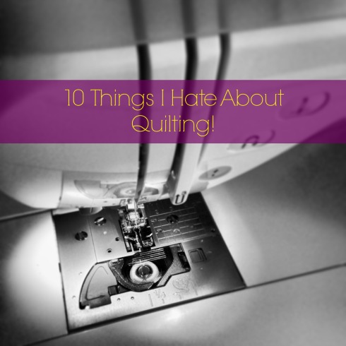 10 Things I Hate About Quilting